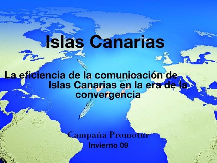 Islas Canarias La eficiencia de la comunicación de  Islas Canarias en la era de la convergencia <ul><li>Campaña Promotur <...