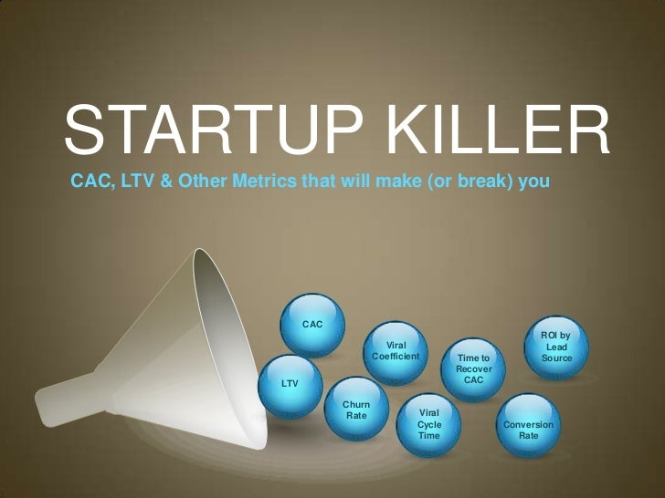 STARTUP KILLERCAC, LTV & Other Metrics that will make (or break) you                             CAC                      ...