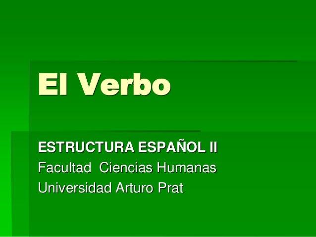 El Verbo ESTRUCTURA ESPAÑOL II Facultad Ciencias Humanas Universidad Arturo Prat