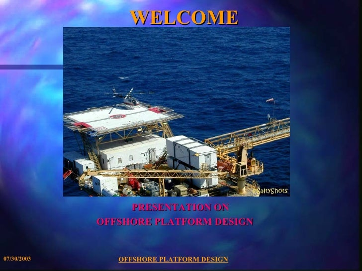 WELCOME                  PRESENTATION ON             OFFSHORE PLATFORM DESIGN07/30/2003      OFFSHORE PLATFORM DESIGN