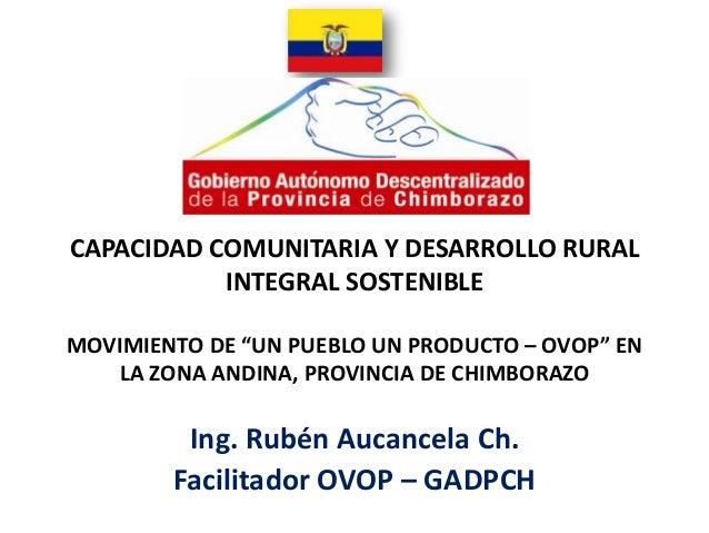 """CAPACIDAD COMUNITARIA Y DESARROLLO RURAL           INTEGRAL SOSTENIBLEMOVIMIENTO DE """"UN PUEBLO UN PRODUCTO – OVOP"""" EN   LA..."""