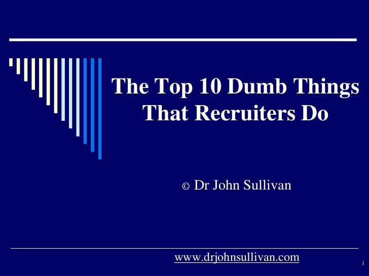 The Top 10 Dumb Things  That Recruiters Do      ©   Dr John Sullivan     www.drjohnsullivan.com   1
