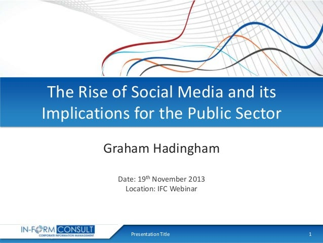 The Rise of Social Media and its Implications for the Public Sector Graham Hadingham Date: 19th November 2013 Location: IF...