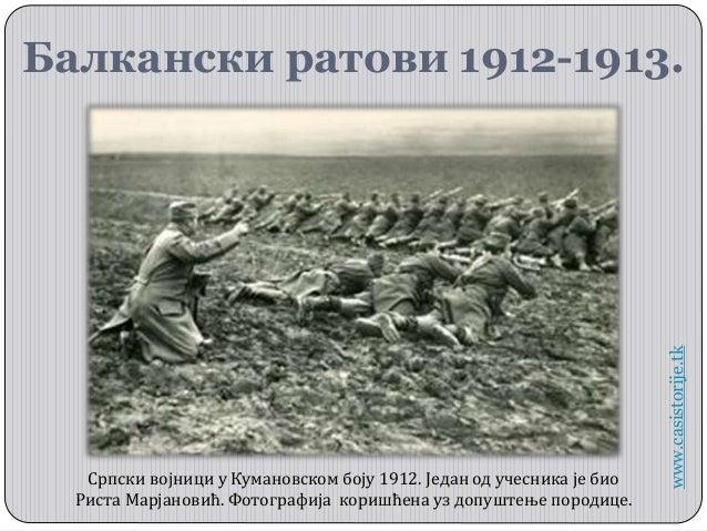 Балкански ратови 1912-1913. www.casistorije.tk Српски војници у Кумановском боју 1912. Један од учесника је био Риста Марј...
