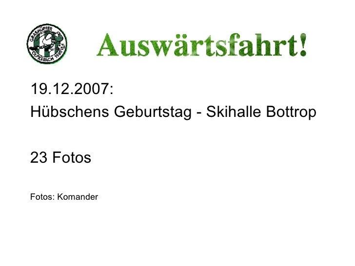 <ul><li>19.12.2007: </li></ul><ul><li>Hübschens Geburtstag - Skihalle Bottrop </li></ul><ul><li>23 Fotos </li></ul><ul><li...