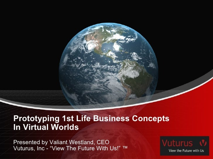 "Prototyping 1st Life Business Concepts In Virtual Worlds Presented by Valiant Westland, CEO Vuturus, Inc - ""View The Futur..."