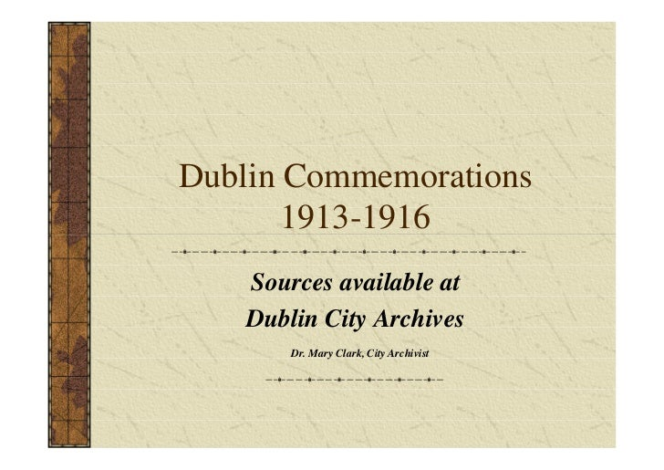 Dublin Commemorations       1913-1916    Sources available at    Dublin City Archives        Dr. Mary Clark, City Archivist