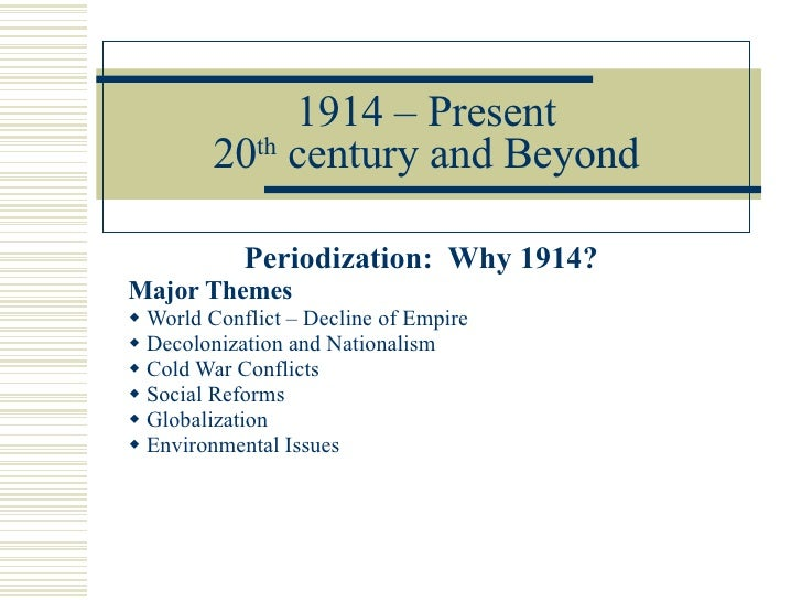 1914 – Present 20 th  century and Beyond <ul><li>Periodization:  Why 1914? </li></ul><ul><li>Major Themes </li></ul><ul><l...