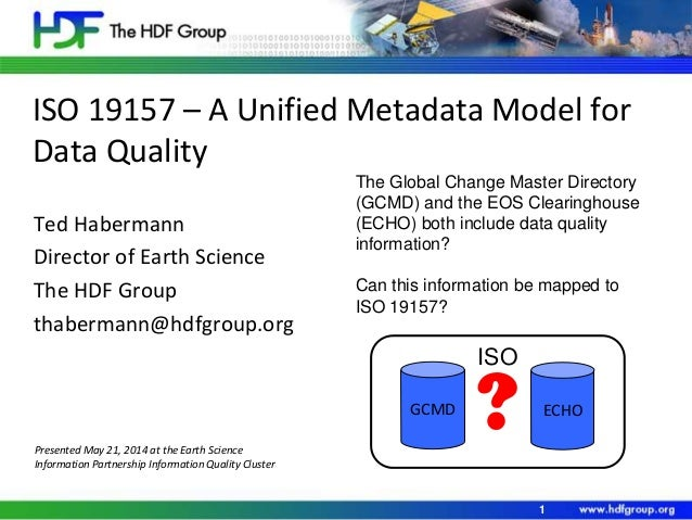 ISO 19157 – A Unified Metadata Model for Data Quality Ted Habermann Director of Earth Science The HDF Group thabermann@hdf...