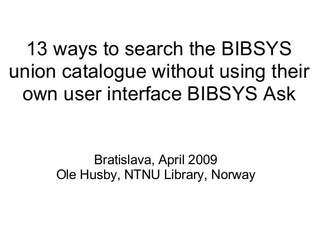 13 ways to search the BIBSYS union catalogue without using their own user interface BIBSYS Ask Bratislava, April 2009 Ole ...