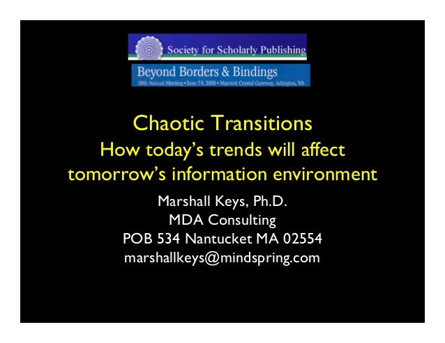 Chaotic Transitions   How today's trends will affecttomorrow's information environment          Marshall Keys, Ph.D.      ...
