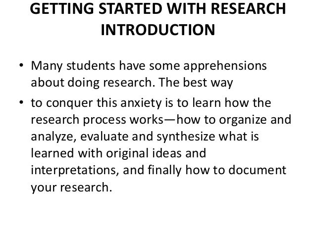 GETTING STARTED WITH RESEARCH INTRODUCTION • Many students have some apprehensions about doing research. The best way • to...