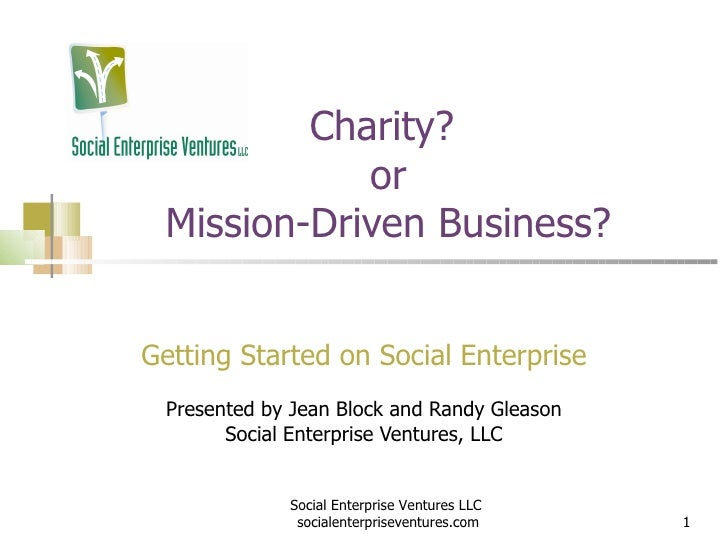 Charity?  or Mission-Driven Business? Getting Started on Social Enterprise Presented by Jean Block and Randy Gleason Socia...