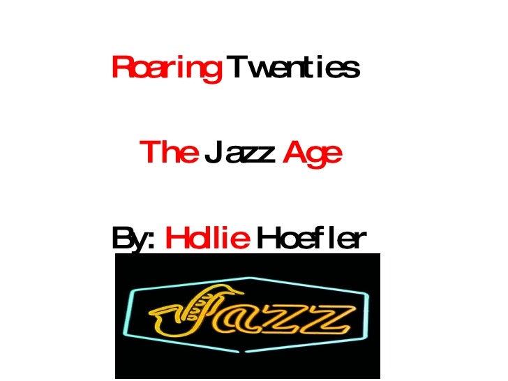 Roaring  Twenties  The  Jazz  Age By:  Hollie  Hoefler