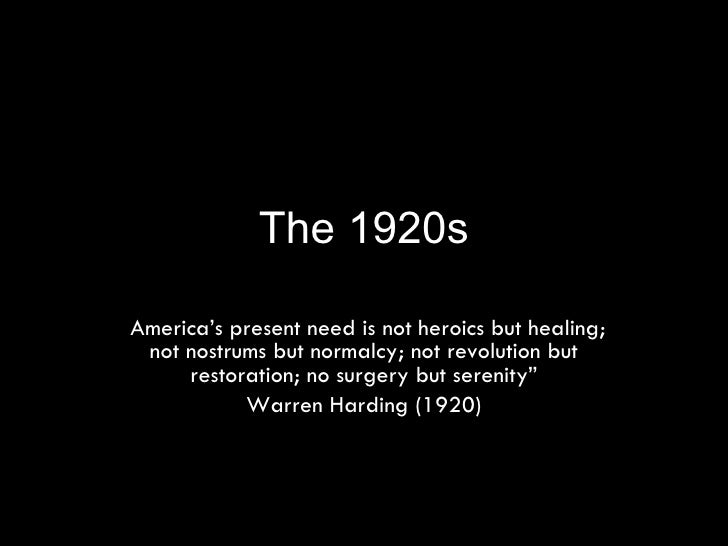 "The 1920s "" America's present need is not heroics but healing; not nostrums but normalcy; not revolution but restoration; ..."