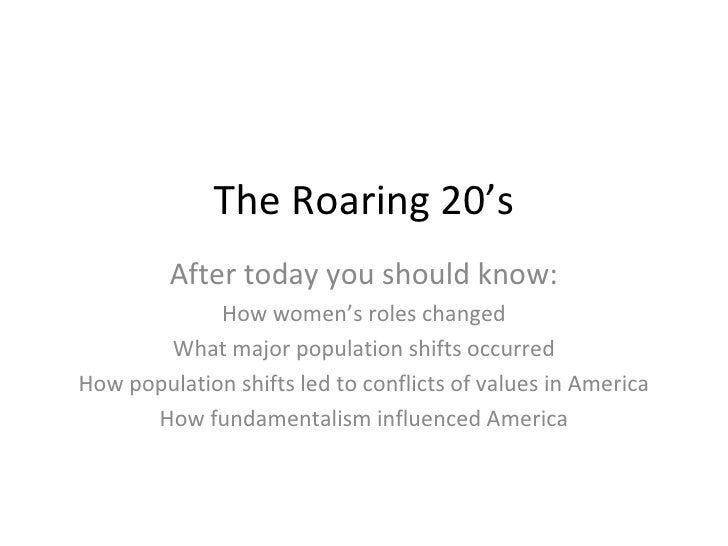 The Roaring 20's After today you should know: How women's roles changed What major population shifts occurred How populati...
