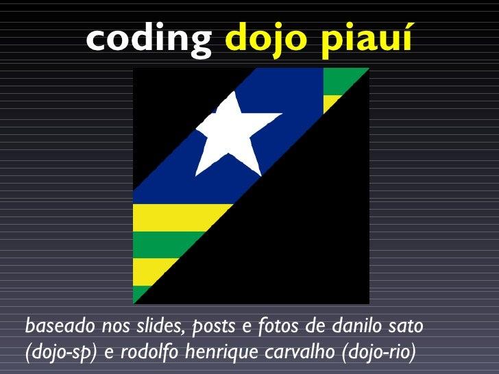 coding dojo piauí     baseado nos slides, posts e fotos de danilo sato (dojo-sp) e rodolfo henrique carvalho (dojo-rio)
