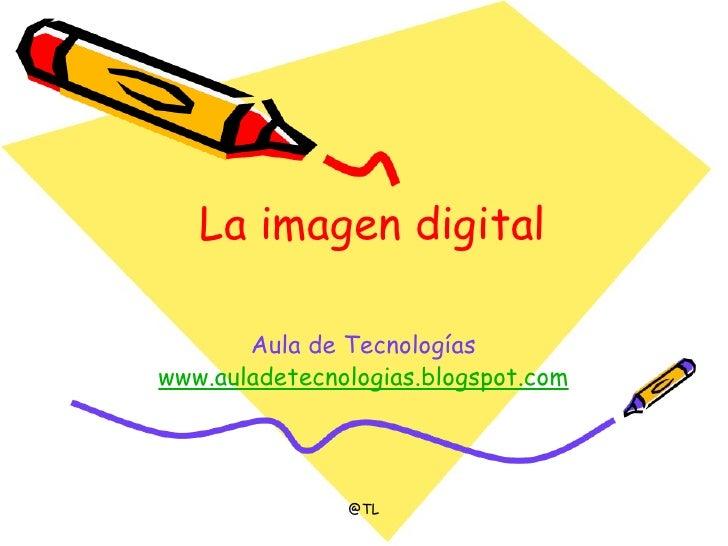 La imagen digital Aula de Tecnologías www.auladetecnologias.blogspot.com @TL