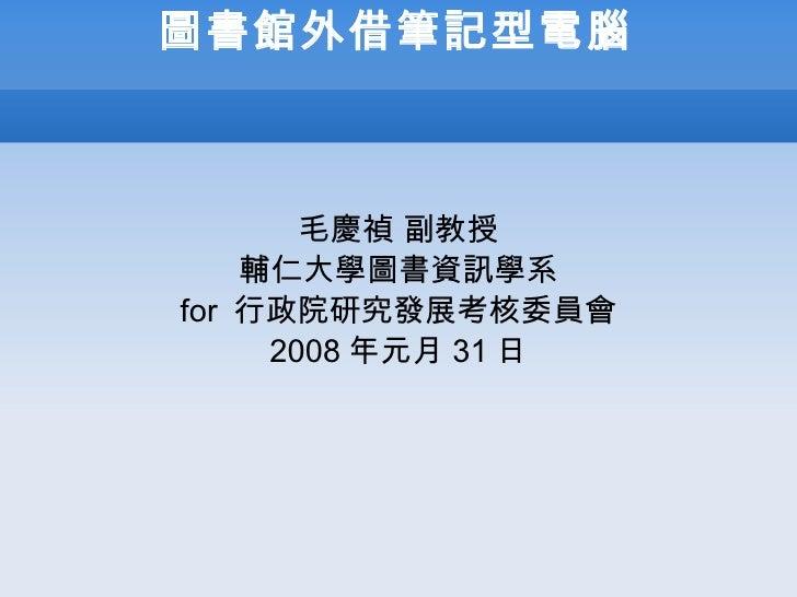 圖書館外借筆記型電腦 毛慶禎   副教授 輔仁大學圖書資訊學系 for  行政院研究發展考核委員會 2008 年元月 31 日