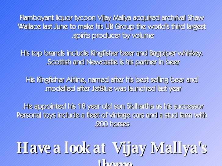 Flamboyant liquor tycoon Vijay Mallya acquired archrival Shaw Wallace last June to make his UB Group the world's third lar...