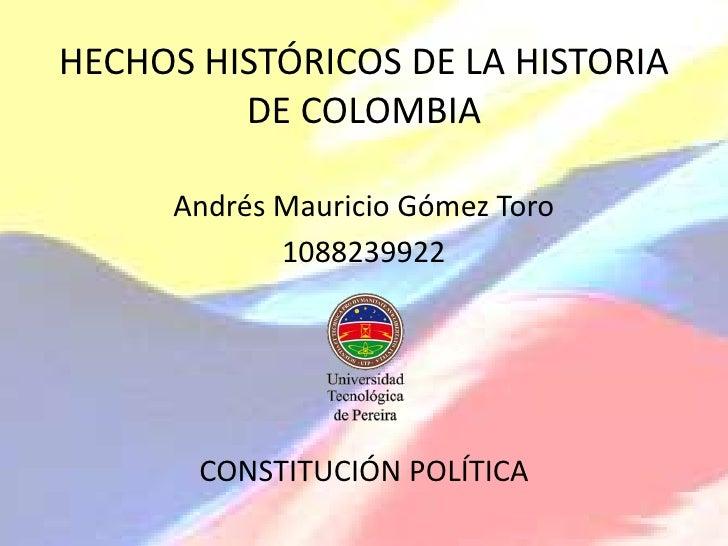 HECHOS HISTÓRICOS DE LA HISTORIA DE COLOMBIA<br />Andrés Mauricio Gómez Toro<br />1088239922<br />CONSTITUCIÓN POLÍTICA<br />