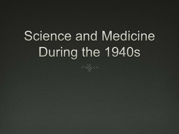 Science and Medicine of the 1940s