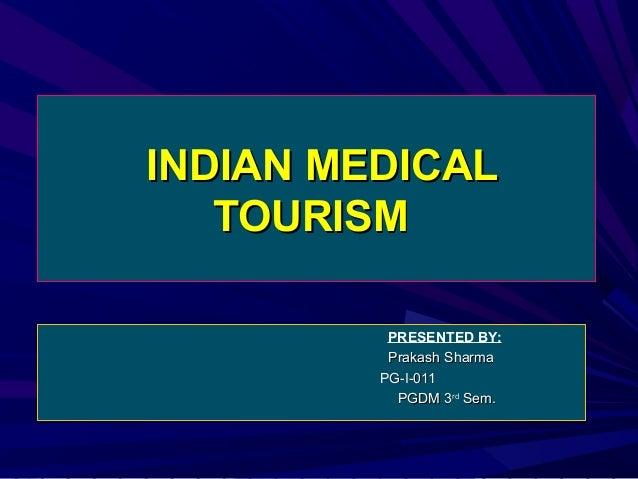 INDIAN MEDICAL TOURISM PRESENTED BY: Prakash Sharma PG-I-011 PGDM 3rd Sem.