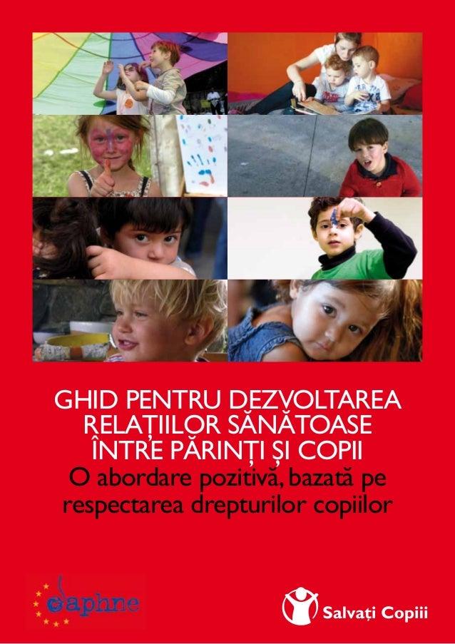 I Ghid pentru dezvoltarea relaţiilor sănătoase între părinţi şi copii O abordare pozitivă,bazată pe respectarea drepturilo...