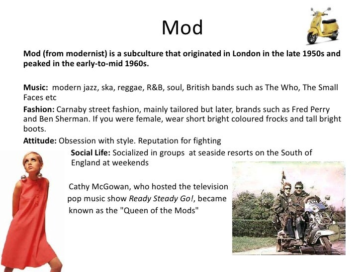 Mod<br />Mod (from modernist) is a subculture that originated in London in the late 1950s and peaked in the early-to-mid 1...
