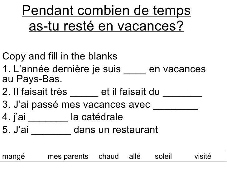 Pendant combien de temps as-tu resté en vacances? Copy and fill in the blanks 1. L'année derni ère je suis ____ en vacance...