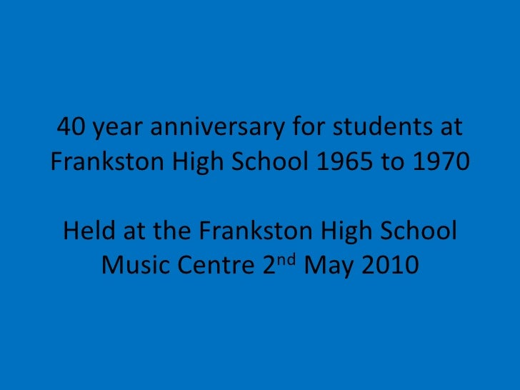 40 year anniversary for students at Frankston High School 1965 to 1970Held at the Frankston High School Music Centre 2nd M...
