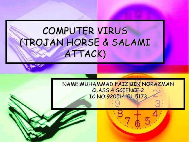 COMPUTER VIRUS (TROJAN HORSE & SALAMI        ATTACK)          NAME:MUHAMMAD FAIZ BIN NORAZMAN                CLASS:4 SCIEN...