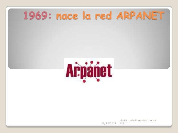 1969: nace la red ARPANET                          sheily michell martinez mora.             09/12/2011   1ºA.
