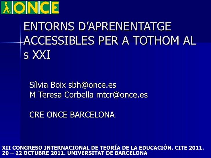 ENTORNS D'APRENENTATGE ACCESSIBLES PER A TOTHOM AL  s XXI Sílvia Boix  [email_address] M Teresa Corbella  [email_address] ...