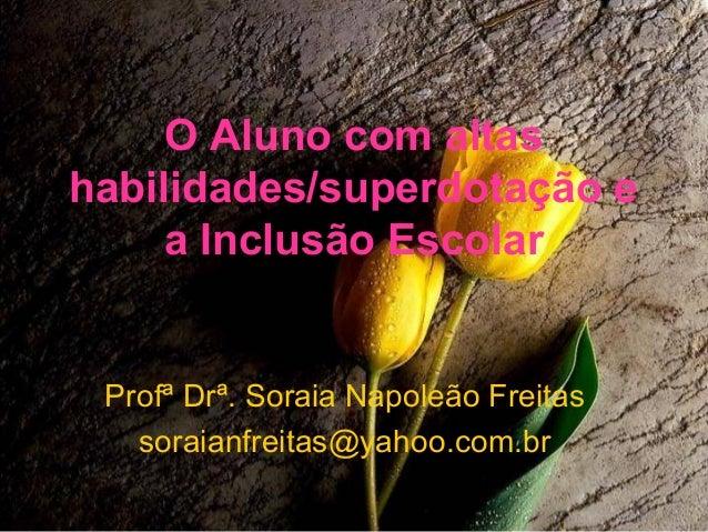 O Aluno com altashabilidades/superdotação e     a Inclusão Escolar Profª Drª. Soraia Napoleão Freitas   soraianfreitas@yah...