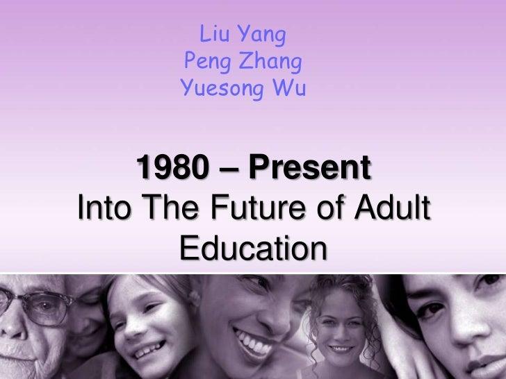 Liu Yang       Peng Zhang       Yuesong Wu    1980 – PresentInto The Future of Adult       Education