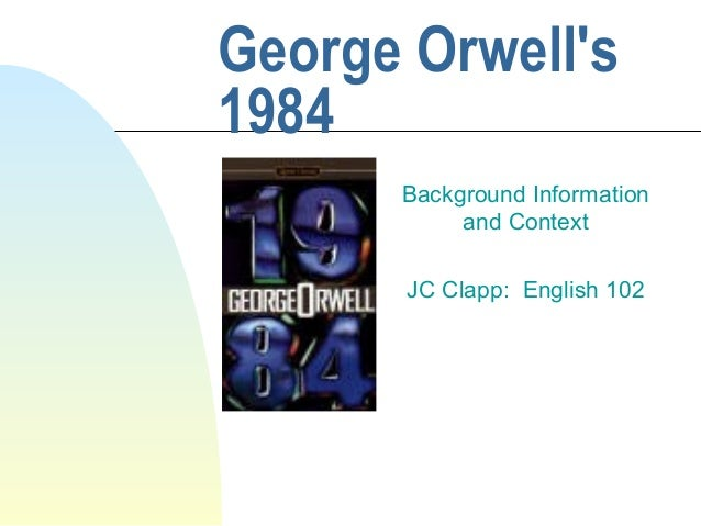 George Orwell's 1984 Background Information and Context JC Clapp: English 102