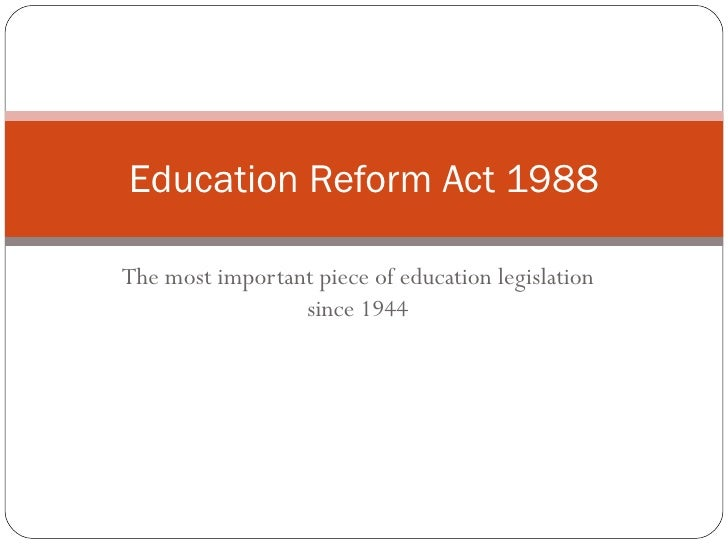 The most important piece of education legislation since 1944 Education Reform Act 1988