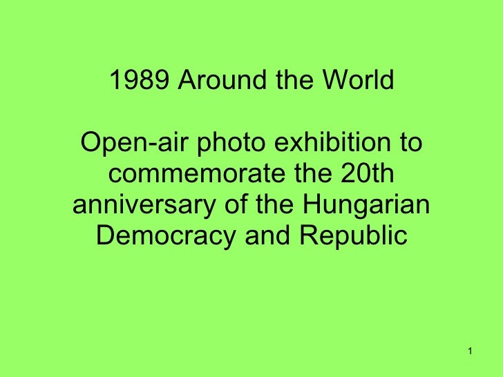 1989 Around the World  Open-air photo exhibition to    commemorate the 20th anniversary of the Hungarian   Democracy and R...