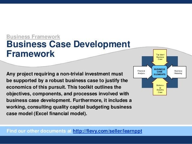 Business Framework Business Case Development Framework Any project requiring a non-trivial investment must be supported by...