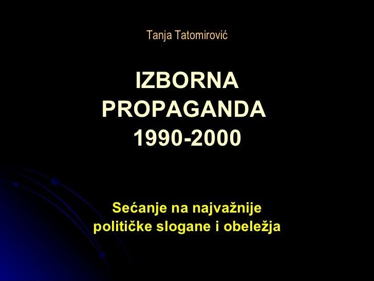 Tanja Tatomirović <ul><li>IZBORNA </li></ul><ul><li>PROPAGANDA  </li></ul><ul><li>1990-2000 </li></ul><ul><li>Sećanje na n...
