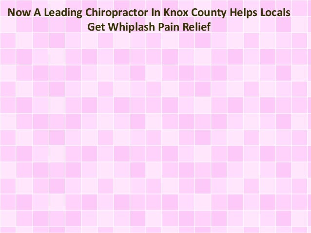 Now A Leading Chiropractor In Knox County Helps Locals Get Whiplash Pain Relief