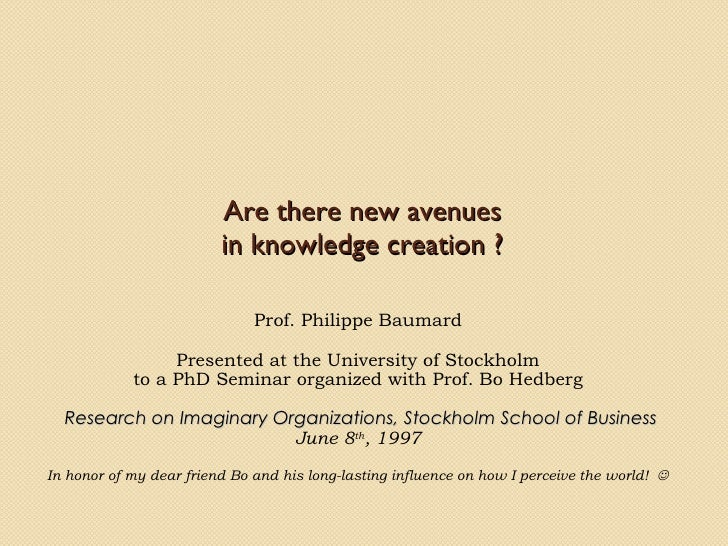 Are there new avenues in knowledge creation? Prof. Philippe Baumard Presented at the University of Stockholm to a PhD Sem...