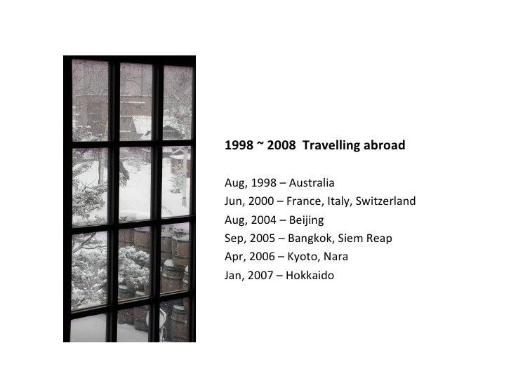 1998 ~ 2008  Travelling abroad <ul><li>Aug, 1998 – Australia </li></ul><ul><li>Jun, 2000 – France, Italy, Switzerland </li...