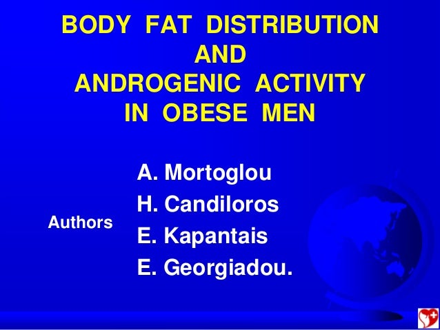 BODY FAT DISTRIBUTION          AND  ANDROGENIC ACTIVITY     IN OBESE MEN          A. Mortoglou          H. CandilorosAutho...
