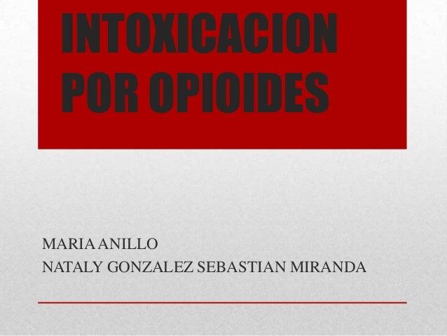 INTOXICACION POR OPIOIDESMARIA ANILLONATALY GONZALEZ SEBASTIAN MIRANDA