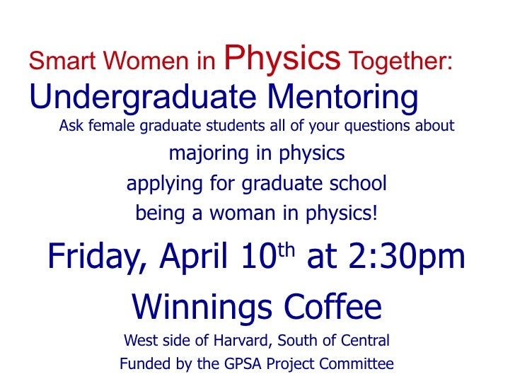 Smart Women in  Physics  Together: Undergraduate Mentoring <ul><ul><li>Ask female graduate students all of your questions ...