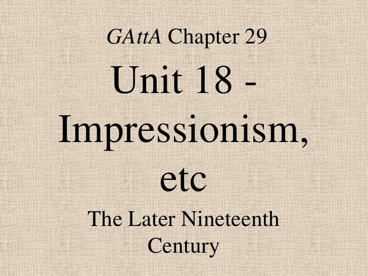 GAttA Chapter 29  Unit 18 -Impressionism,     etc The Later Nineteenth       Century