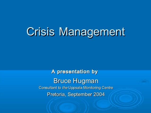 CrisisCrisis ManagementManagementA presentation byA presentation byBruce HugmanBruce HugmanConsultant toConsultant to thet...