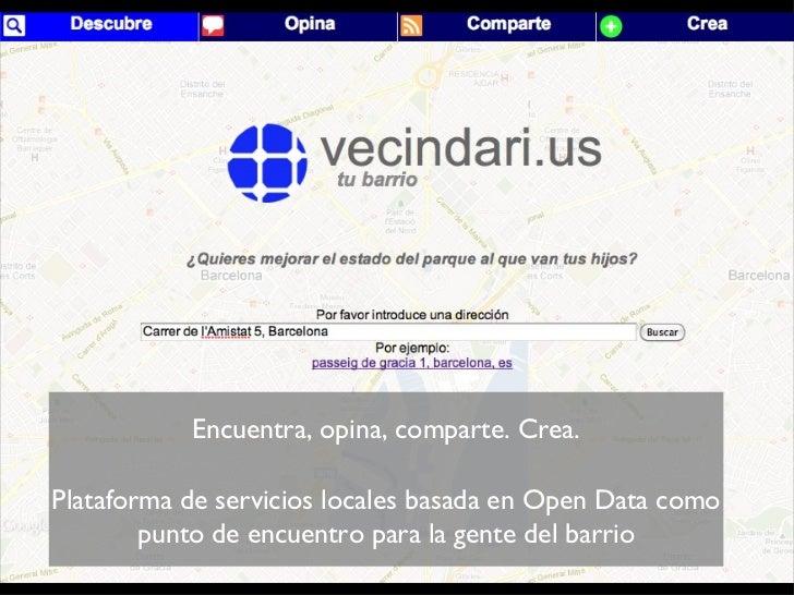 <ul><ul><li>Encuentra, opina, comparte. Crea. </li></ul></ul><ul><ul><li>Plataforma de servicios locales basada en Open Da...